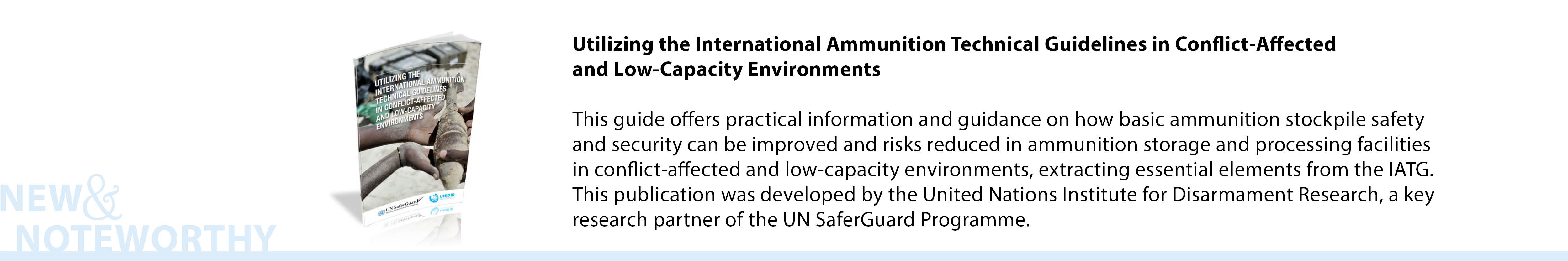 Utilizing the International Ammunition Technical Guidelines in Conflict-Affected and Low-Capacity Environments - This guide offers practical information and guidance on how basic ammunition stockpile safety and security can be improved and risks reduced in ammunition storage and processing facilities in conflict-affected and low-capacity environments, extracting essential elements from the IATG. This publication was developed by the United Nations Institute for Disarmament Research, a key research partner of the UN SaferGuard Programme.
