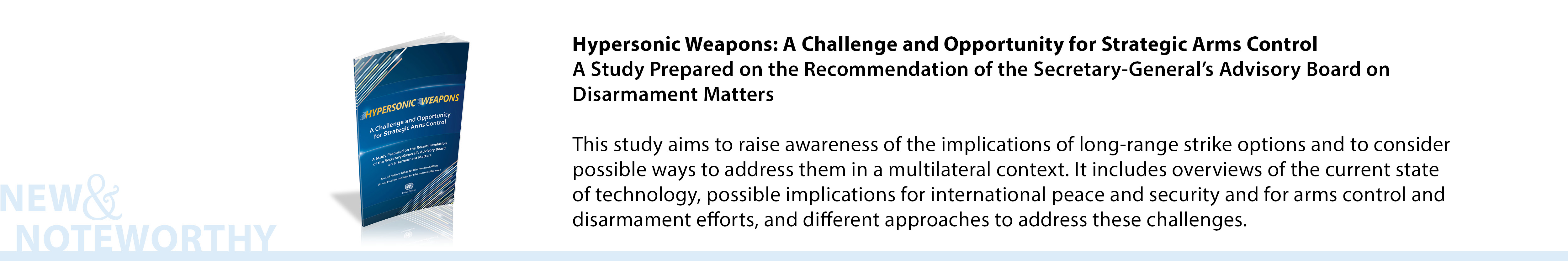 Hypersonic Weapons: A Challenge and Opportunity for Strategic Arms Control - A Study Prepared on the Recommendation of the Secretary-General's Advisory Board on Disarmament Matters - This study aims to raise awareness of the implications of long-range strike options and to consider possible ways to address them in a multilateral context. It includes overviews of the current state of technology, possible implications for international peace and security and for arms control and disarmament efforts, and different approaches to address these challenges.